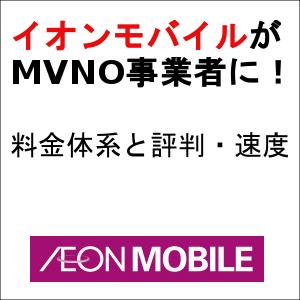 イオンモバイルがMVNO事業者に!料金体系と評判・速度