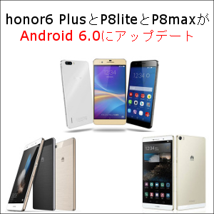 honor6 PlusとP8liteとP8maxがAndroid 6.0にアップデート