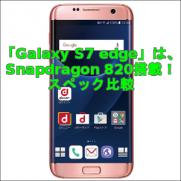 「Galaxy S7 edge」は、Snapdragon 820搭載!スペック比較