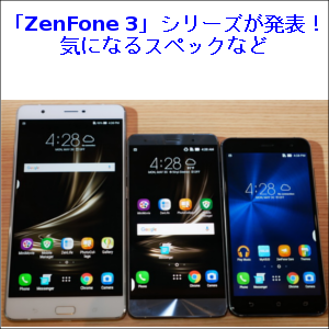 「ZenFone 3」シリーズが発表!気になるスペックなど