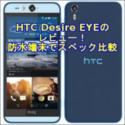 HTC Desire EYEのレビュー!防水端末でスペック比較