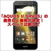 「AQUOS U SHV35」の発売日と価格が決定!スペック比較など