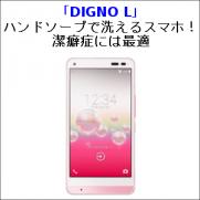 「DIGNO L」 ハンドソープで洗えるスマホ!潔癖症には最適