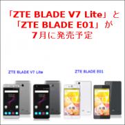 「ZTE BLADE V7 Lite」と「ZTE BLADE E01」が7月に発売予定