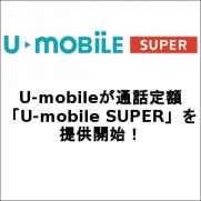 U-mobileが通話定額「U-mobile SUPER」を提供開始!