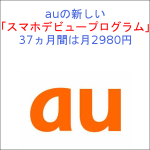 auの新しい「スマホデビュープログラム」 37ヵ月間は月2980円