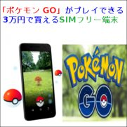 「ポケモン GO」がプレイできる3万円で買えるSIMフリー端末
