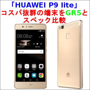 「HUAWEI P9 lite」 コスパ抜群の端末をGR5とスペック比較