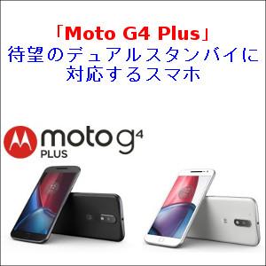 「Moto G4 Plus」 待望のデュアルスタンバイに対応するスマホ