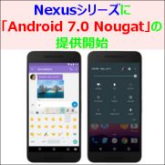 Nexusシリーズに「Android 7.0 Nougat」の提供開始