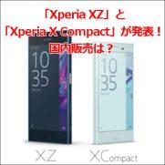 「Xperia XZ」と「Xperia X Compact」が発表!国内販売は?