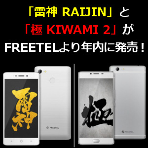 「雷神 RAIJIN」と「極 KIWAMI 2」がFREETELより年内に発売! – 格安 ...