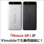 「Nexus 6P」がY!mobileでも販売開始に!キャリア回線なら昼時も快適