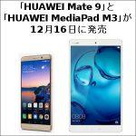 「HUAWEI Mate 9」と「HUAWEI MediaPad M3」が12月16日に発売