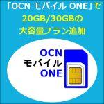 「OCN モバイル ONE」に20GB/30GBの大容量プラン追加と5GBプラン増量