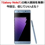 「Galaxy Note7」の発火原因を発表!今回は、信じていいよね?
