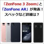 「ZenFone 3 Zoom」と「ZenFone AR」が発表!スペックなど詳細は?
