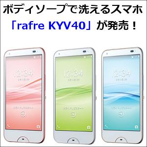 ボディソープで洗えるスマホ「rafre KYV40」が発売!