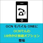OCN モバイル ONEに「OCNでんわ 10分かけ放題オプション」が登場