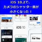 iOS 10.2で、カメラのシャッター音が小さくなった!