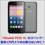 「Alcatel PIXI 4」のスペック!激安1万円スマホの実力はいかに?