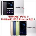 「HUAWEI P10」と「HUAWEI P10 Plus」が発表!日本国内でも販売予定