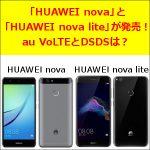 「HUAWEI nova」と「HUAWEI nova lite」が発売!au VoLTEとDSDSは?