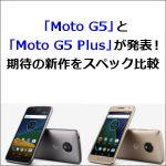 「Moto G5」と「Moto G5 Plus」が発表!期待の新作をスペック比較
