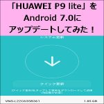 「HUAWEI P9 lite」をAndroid 7.0にアップデートしてみた!