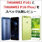 最新の「HUAWEI P10」と「HUAWEI P10 Plus」をスペック比較レビュー